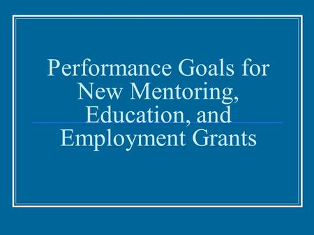 Performance Goals for New Mentoring, Education, and Employment Grants.