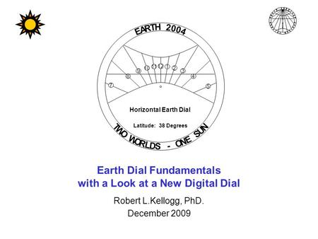 Earth Dial Fundamentals with a Look at a New Digital Dial Robert L.Kellogg, PhD. December 2009 Horizontal Earth Dial E A R T H 2 0 0 4 T W O W O R L D.
