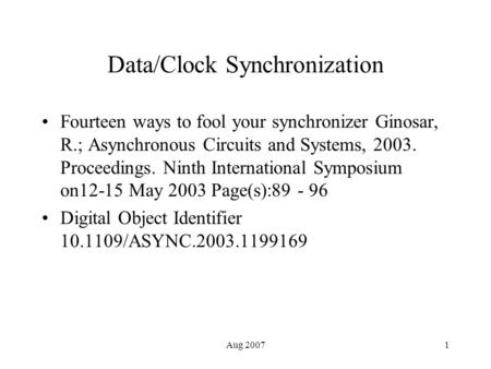 Aug 20071 Data/Clock Synchronization Fourteen ways to fool your synchronizer Ginosar, R.; Asynchronous Circuits and Systems, 2003. Proceedings. Ninth International.