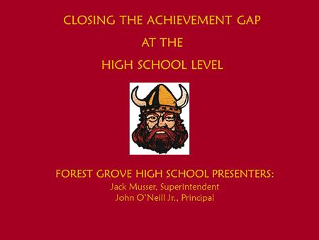 CLOSING THE ACHIEVEMENT GAP AT THE HIGH SCHOOL LEVEL FOREST GROVE HIGH SCHOOL PRESENTERS: Jack Musser, Superintendent John O'Neill Jr., Principal.