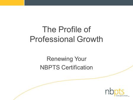 The Profile of Professional Growth Renewing Your NBPTS Certification.