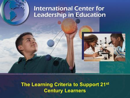 The Learning Criteria to Support 21 st Century Learners.