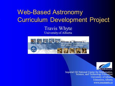 Web-Based Astronomy Curriculum Development Project Travis Whyte University of Alberta Imperial Oil National Center for Mathematics, Science, and Technology.