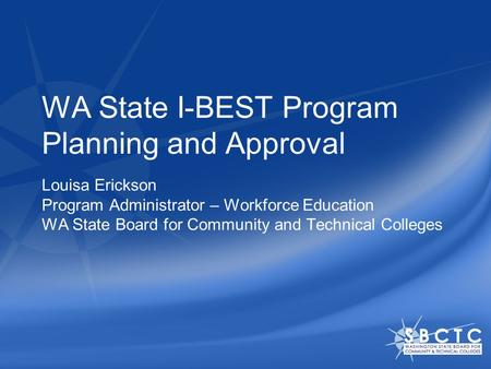 WA State I-BEST Program Planning and Approval Louisa Erickson Program Administrator – Workforce Education WA State Board for Community and Technical Colleges.