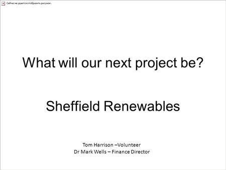 What will our next project be? Sheffield Renewables Tom Harrison –Volunteer Dr Mark Wells – Finance Director.