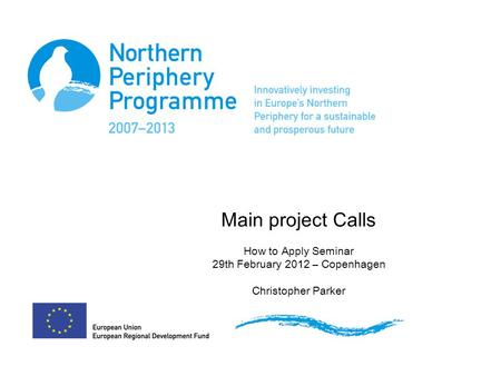 Main project Calls How to Apply Seminar 29th February 2012 – Copenhagen Christopher Parker.