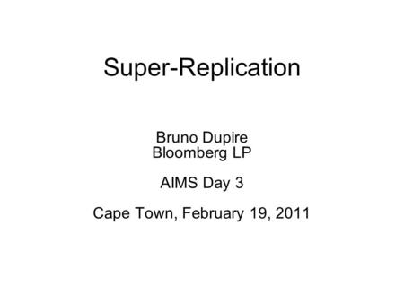Super-Replication Bruno Dupire Bloomberg LP AIMS Day 3 Cape Town, February 19, 2011.