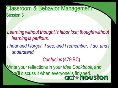 Classroom & Behavior Management Session 3 Learning without thought is labor lost; thought without learning is perilous. I hear and I forget. I see, and.