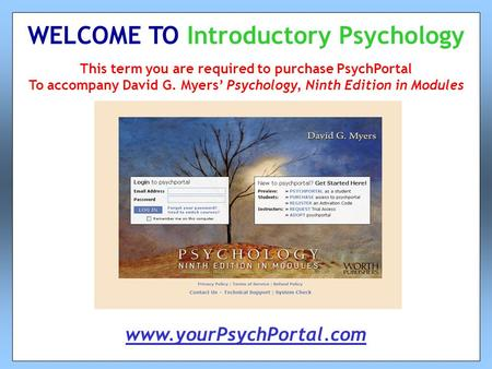 This term you are required to purchase PsychPortal To accompany David G. Myers' Psychology, Ninth Edition in Modules WELCOME TO Introductory Psychology.