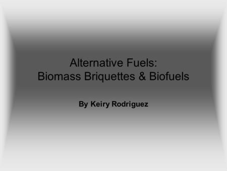 Alternative Fuels: Biomass Briquettes & Biofuels By Keiry Rodriguez.