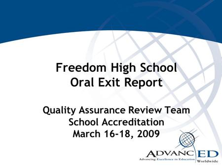 Freedom High School Oral Exit Report Quality Assurance Review Team School Accreditation March 16-18, 2009.