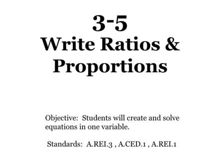 3-5 Write Ratios & Proportions Objective: Students will create and solve equations in one variable. Standards: A.REI.3, A.CED.1, A.REI.1.