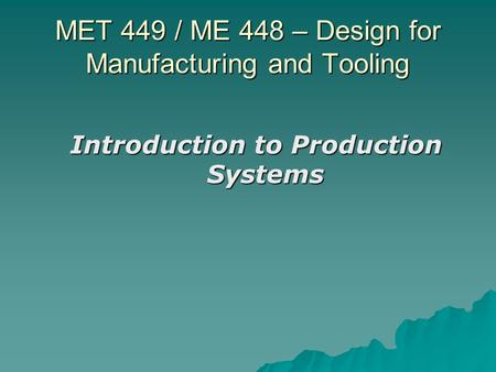 MET 449 / ME 448 – Design for Manufacturing and Tooling Introduction to Production Systems.