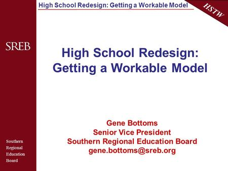 Southern Regional Education Board HSTW High School Redesign: Getting a Workable Model Gene Bottoms Senior Vice President Southern Regional Education Board.