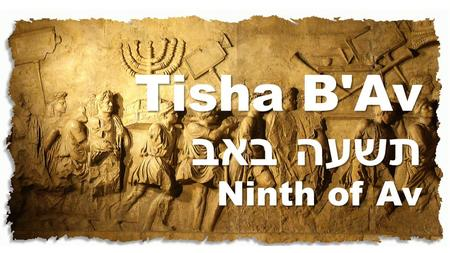 Tisha B'Av תשעה באב Ninth of Av. A Day of Mourning for the destruction of the ancient Temples and Jerusalem, and other major calamities which have befallen.