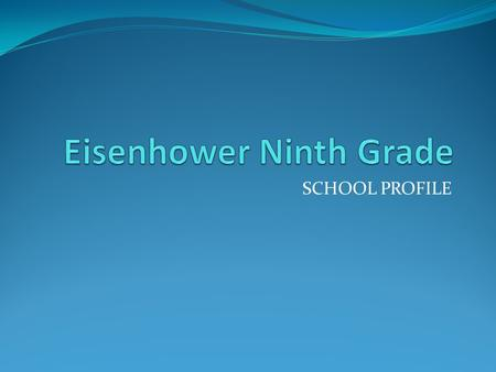 SCHOOL PROFILE. Eisenhower 9 th Grade School Mission We exist to prepare each student academically and socially to be a: Responsible and productive citizen.