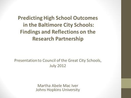 Predicting High School Outcomes in the Baltimore City Schools: Findings and Reflections on the Research Partnership Presentation to Council of the Great.