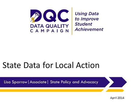 State Data for Local Action Lisa Sparrow|Associate| State Policy and Advocacy April 2014.
