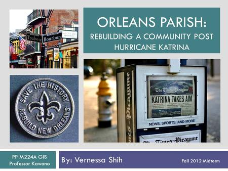 ORLEANS PARISH: REBUILDING A COMMUNITY POST HURRICANE KATRINA By: Vernessa Shih Fall 2012 Midterm PP M224A GIS Professor Kawano.