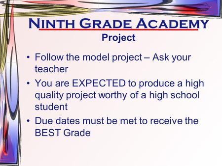 Ninth Grade Academy Project Follow the model project – Ask your teacher You are EXPECTED to produce a high quality project worthy of a high school student.