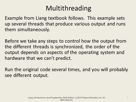 Liang, Introduction to Java Programming, Ninth Edition, (c) 2013 Pearson Education, Inc. All rights reserved. Multithreading Example from Liang textbook.