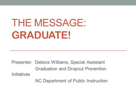 THE MESSAGE: GRADUATE! Presenter: Debora Williams, Special Assistant Graduation and Dropout Prevention Initiatives NC Department of Public Instruction.