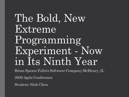 The Bold, New Extreme Programming Experiment - Now in Its Ninth Year Brian Spears Follett Software Company McHenry, IL 2009 Agile Conference Student: Nick.