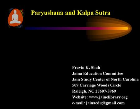 Paryushana and Kalpa Sutra Pravin K. Shah Jaina Education Committee Jain Study Center of North Carolina 509 Carriage Woods Circle Raleigh, NC 27607-3969.