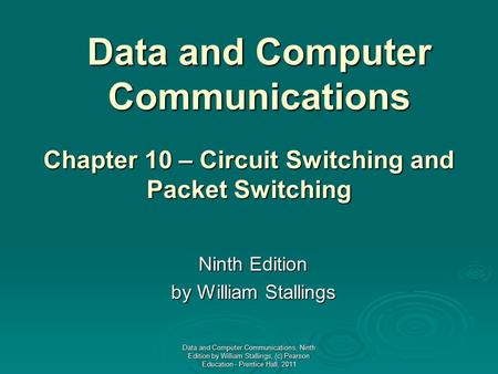 Data and Computer Communications Ninth Edition by William Stallings Chapter 10 – Circuit Switching and Packet Switching Data and Computer Communications,