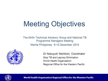 World Health Organization Regional Office for the Western Pacific Meeting Objectives Dr Nobuyuki Nishikiori, Coordinator Stop TB and Leprosy Elimination.