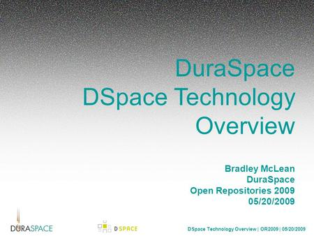 DSpace Technology Overview | OR2009 | 05/20/2009 DuraSpace DSpace Technology Overview Bradley McLean DuraSpace Open Repositories 2009 05/20/2009.