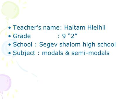 "Teacher's name: Haitam Hleihil Grade : 9 ""2"" School : Segev shalom high school Subject : modals & semi-modals."