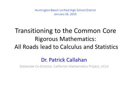 Transitioning to the Common Core Rigorous Mathematics: All Roads lead to Calculus and Statistics Dr. Patrick Callahan Statewide Co-Director, California.