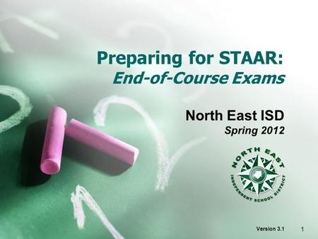 Preparing for STAAR: End-of-Course Exams North East ISD Spring 2012 Version 3.1 1.