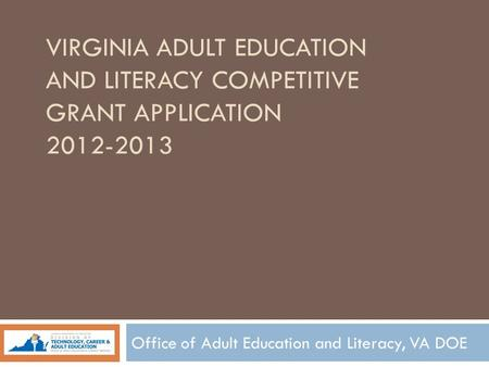 VIRGINIA ADULT EDUCATION AND LITERACY COMPETITIVE GRANT APPLICATION 2012-2013 Office of Adult Education and Literacy, VA DOE.