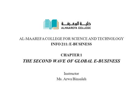 AL-MAAREFA COLLEGE FOR SCIENCE AND TECHNOLOGY INFO 211: E-BUSINESS CHAPTER 1 THE SECOND WAVE OF GLOBAL E-BUSINESS Instructor Ms. Arwa Binsaleh.