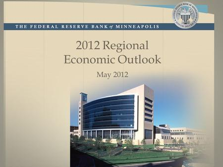 2012 Regional Economic Outlook May 2012. minneapolisfed.org Disclaimer The views expressed here are the presenter's and not necessarily those of the Federal.