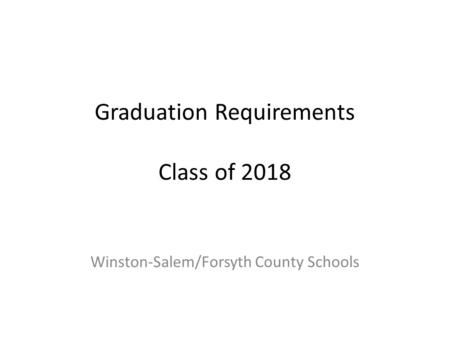 Graduation Requirements Class of 2018 Winston-Salem/Forsyth County Schools.