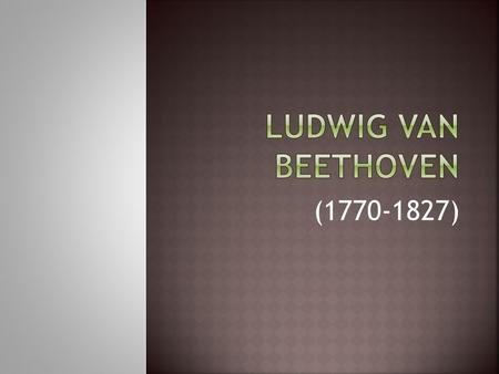 (1770-1827).  Beethoven grew up when Haydn and Mozart were still actively composing; he studied the Classical style.  He lived well into the 19 th century.