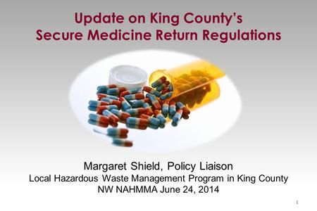 Margaret Shield, Policy Liaison Local Hazardous Waste Management Program in King County NW NAHMMA June 24, 2014 Update on King County's Secure Medicine.