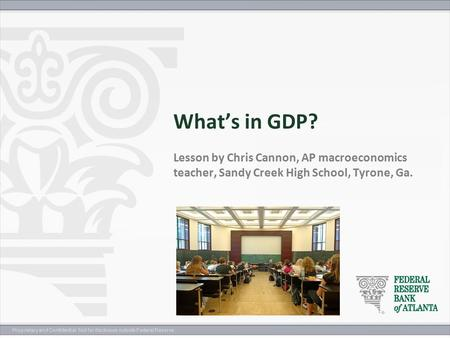 Proprietary and Confidential. Not for disclosure outside Federal Reserve. What's in GDP? Lesson by Chris Cannon, AP macroeconomics teacher, Sandy Creek.