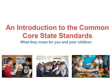 An Introduction to the Common Core State Standards What they mean for you and your children.