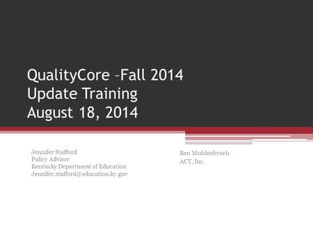 QualityCore –Fall 2014 Update Training August 18, 2014 Ben Muhlenbruch ACT, Inc. Jennifer Stafford Policy Advisor Kentucky Department of Education