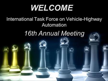 International Task Force on Vehicle-Highway Automation 16th Annual Meeting WELCOME.