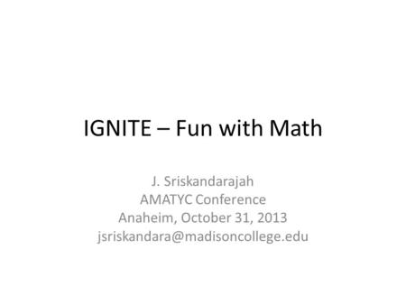 IGNITE – Fun with Math J. Sriskandarajah AMATYC Conference Anaheim, October 31, 2013