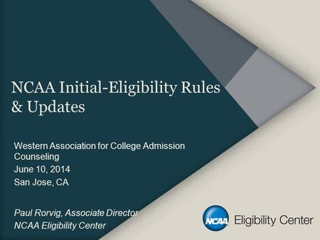 NCAA Initial-Eligibility Rules & Updates Western Association for College Admission Counseling June 10, 2014 San Jose, CA Paul Rorvig, Associate Director.
