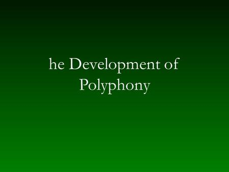 He Development of Polyphony. Polyphony in the ninth and tenth centuries Artistic style of Carolingian/imperial period — addition of mass Addition of weight.