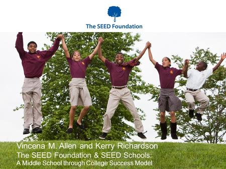 Vincena M. Allen and Kerry Richardson The SEED Foundation & SEED Schools: A Middle School through College Success Model.