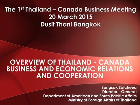 Songsak Saicheua Director – General Department of American and South Pacific Affairs Ministry of Foreign Affairs of Thailand OVERVIEW OF THAILAND - CANADA.