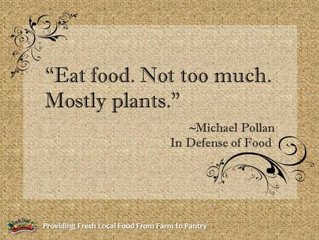 "Providing Fresh Local Food From Farm to Pantry ""Eat food. Not too much. Mostly plants."" ~Michael Pollan In Defense of Food."